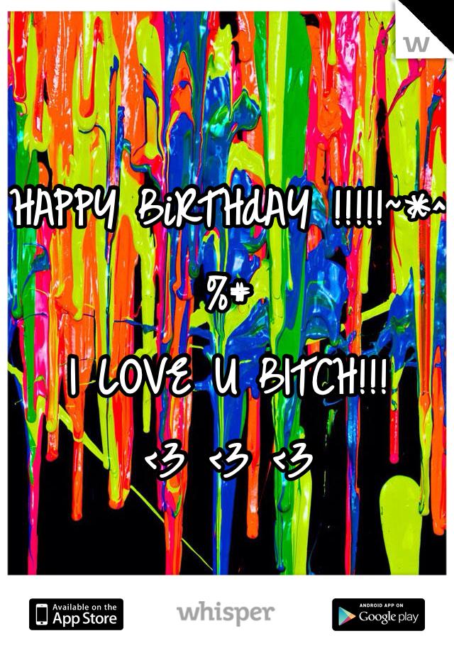 HAPPY BiRTHdAY !!!!!~*^%# I LOVE U BITCH!!!  <3 <3 <3