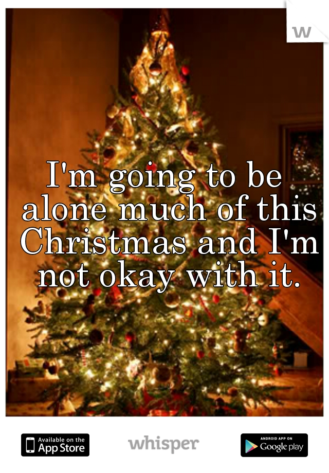 I'm going to be alone much of this Christmas and I'm not okay with it.