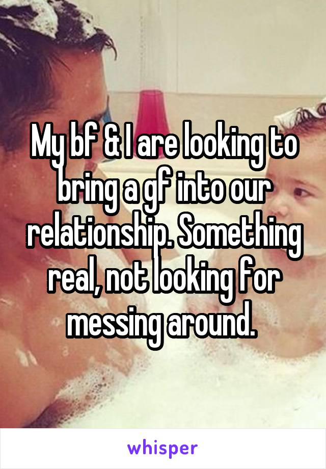 My bf & I are looking to bring a gf into our relationship. Something real, not looking for messing around.