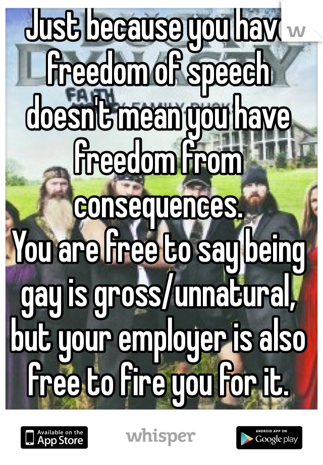 Just because you have freedom of speech doesn't mean you have freedom from consequences.  You are free to say being gay is gross/unnatural, but your employer is also free to fire you for it.