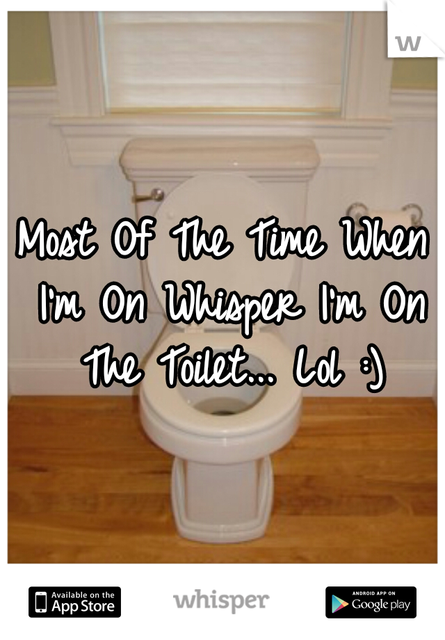Most Of The Time When I'm On Whisper I'm On The Toilet... Lol :)