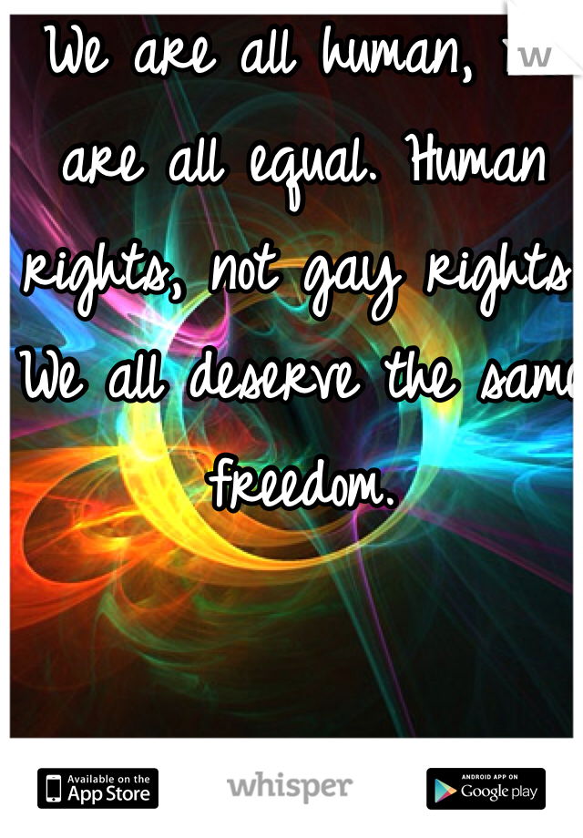 We are all human, we are all equal. Human rights, not gay rights. We all deserve the same freedom.