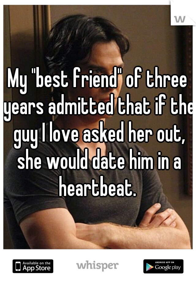 "My ""best friend"" of three years admitted that if the guy I love asked her out, she would date him in a heartbeat."