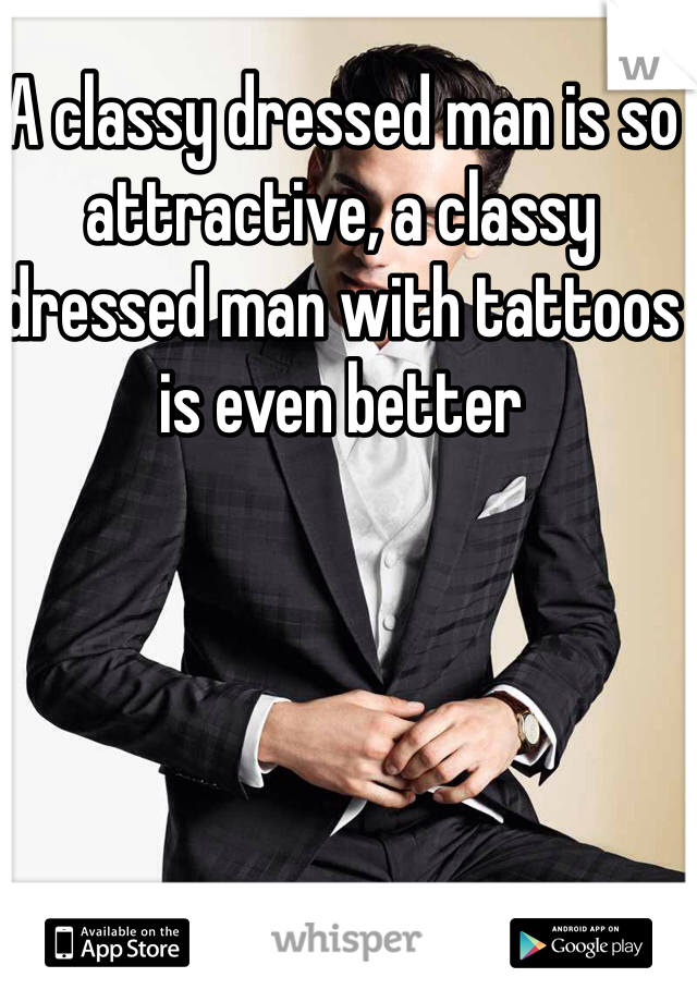 A classy dressed man is so attractive, a classy dressed man with tattoos is even better