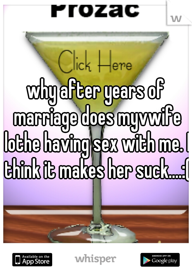 why after years of marriage does myvwife lothe having sex with me. I think it makes her suck....:(