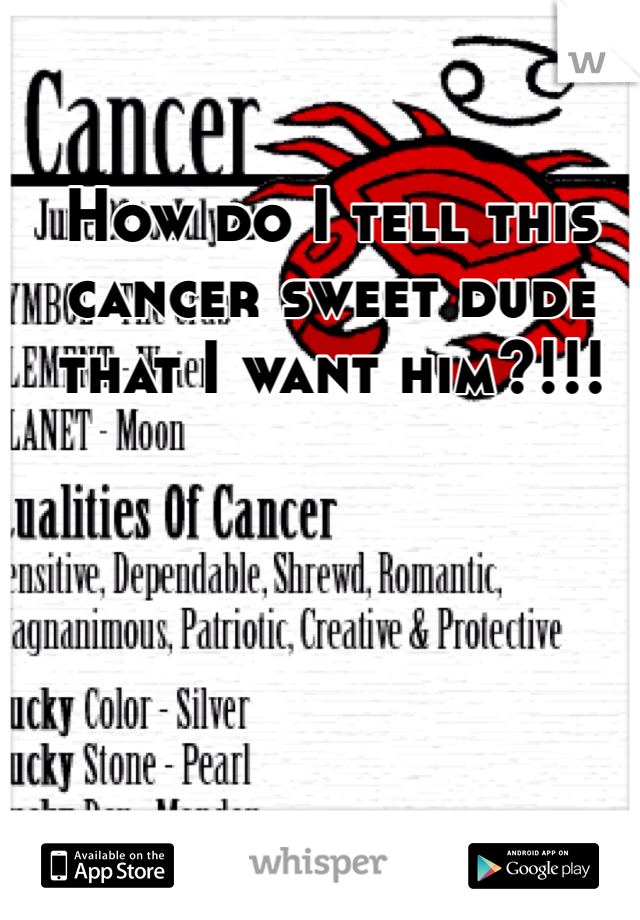 How do I tell this cancer sweet dude that I want him?!!!