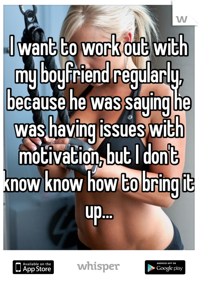 I want to work out with my boyfriend regularly, because he was saying he was having issues with motivation, but I don't know know how to bring it up...