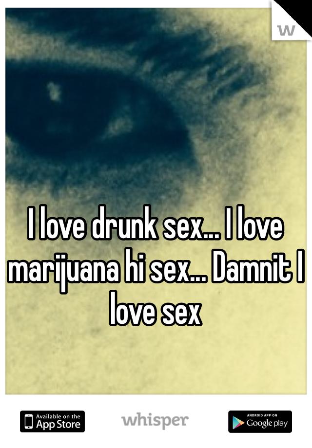I love drunk sex... I love marijuana hi sex... Damnit I love sex