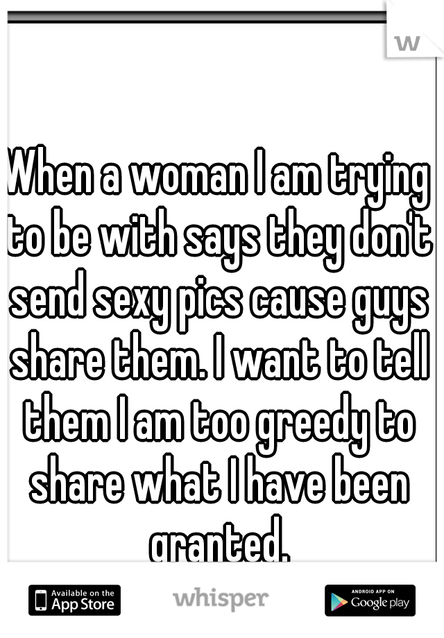 When a woman I am trying to be with says they don't send sexy pics cause guys share them. I want to tell them I am too greedy to share what I have been granted.