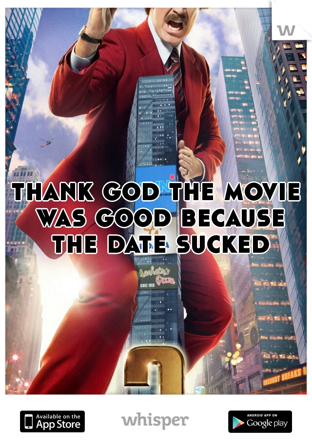 thank god the movie was good because the date sucked