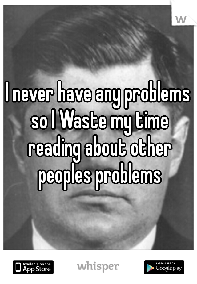 I never have any problems so I Waste my time reading about other peoples problems