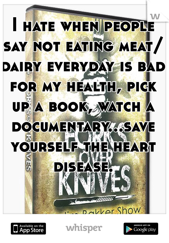 I hate when people say not eating meat/dairy everyday is bad for my health, pick up a book, watch a documentary...save yourself the heart disease.