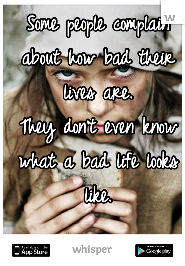 Some people complain about how bad their lives are.  They don't even know what a bad life looks like.