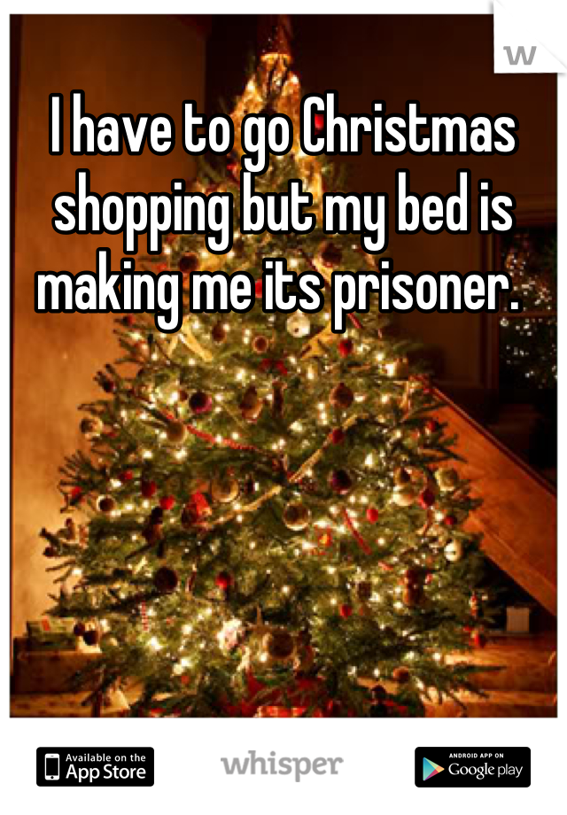 I have to go Christmas shopping but my bed is making me its prisoner.