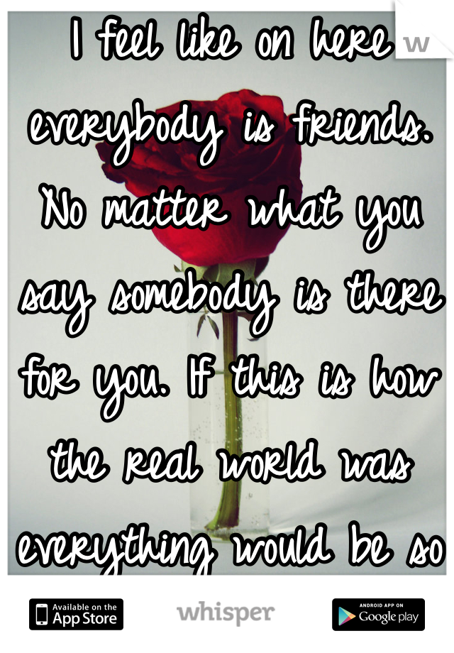 I feel like on here everybody is friends. No matter what you say somebody is there for you. If this is how the real world was everything would be so much better.