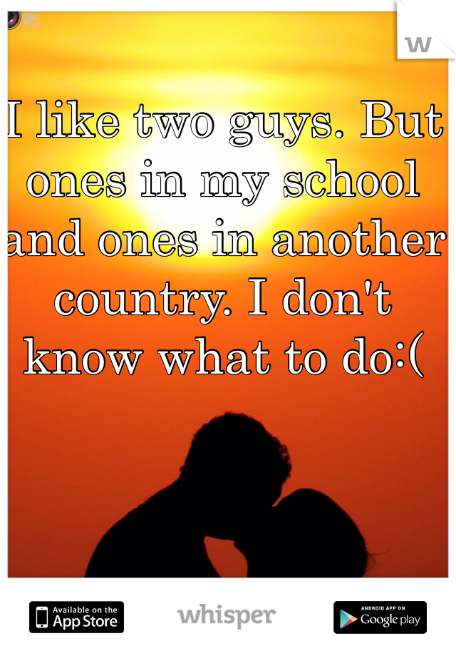 I like two guys. But ones in my school and ones in another country. I don't know what to do:(