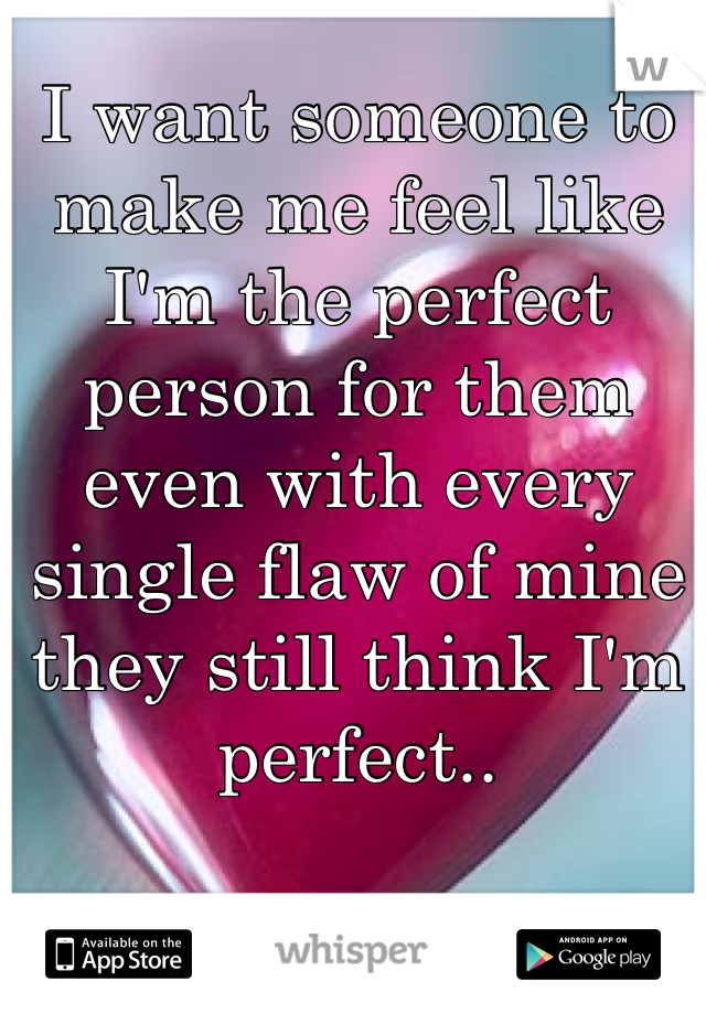 I want someone to make me feel like I'm the perfect person for them even with every single flaw of mine they still think I'm perfect..