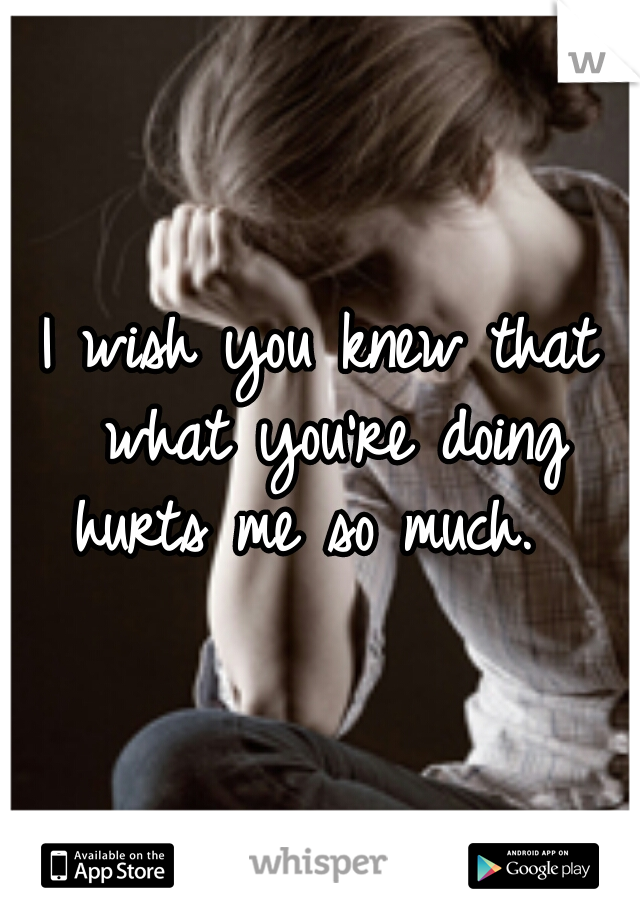 I wish you knew that what you're doing hurts me so much.