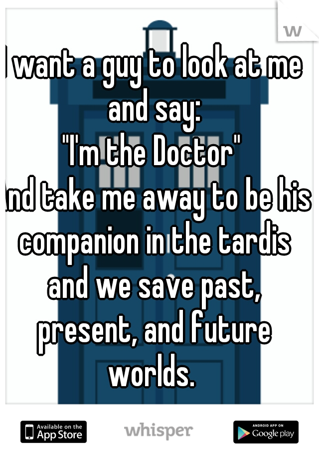 "I want a guy to look at me and say: ""I'm the Doctor"" And take me away to be his companion in the tardis and we save past, present, and future worlds."