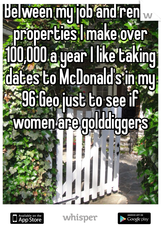 BeTween my job and rental properties I make over 100,000 a year I like taking dates to McDonald's in my 96 Geo just to see if women are golddiggers