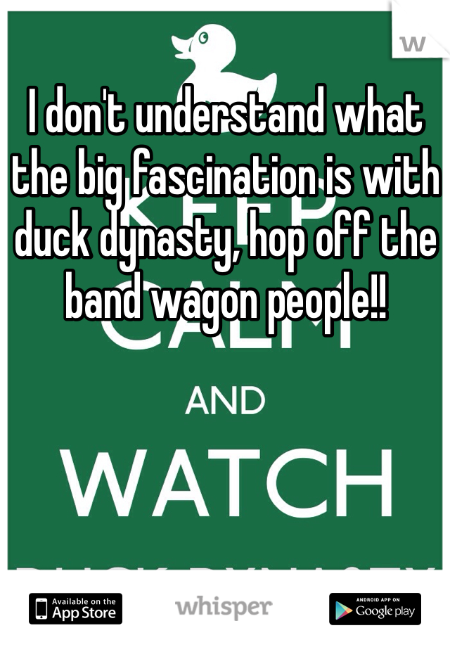 I don't understand what the big fascination is with duck dynasty, hop off the band wagon people!!