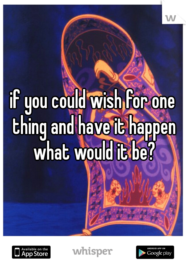 if you could wish for one thing and have it happen what would it be?