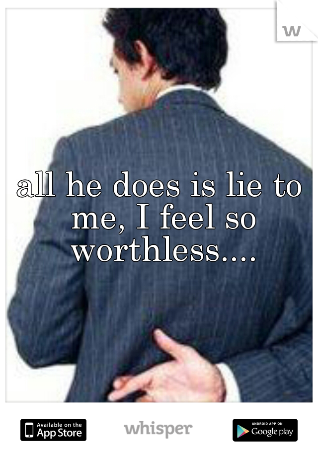 all he does is lie to me, I feel so worthless....