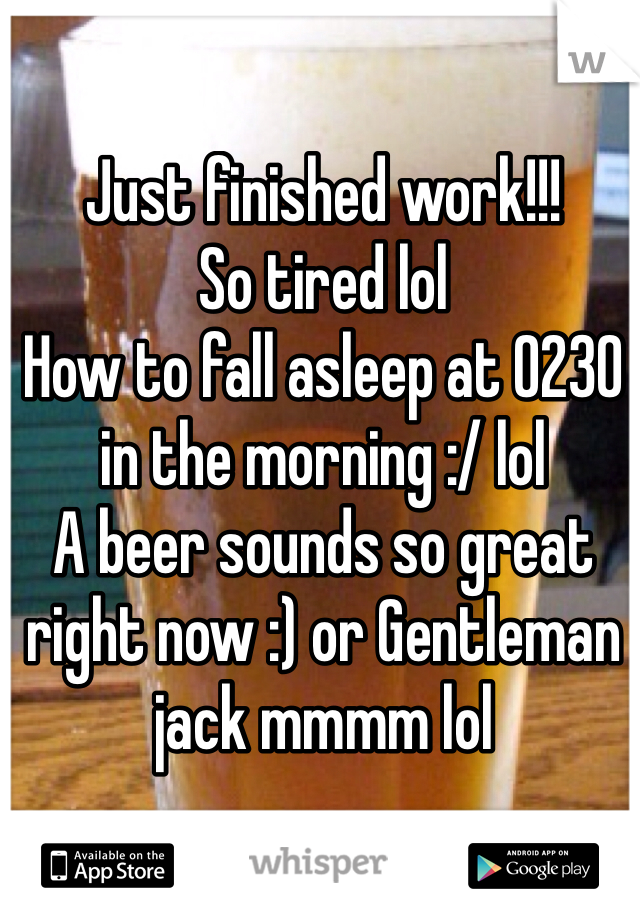 Just finished work!!! So tired lol  How to fall asleep at 0230 in the morning :/ lol A beer sounds so great right now :) or Gentleman jack mmmm lol