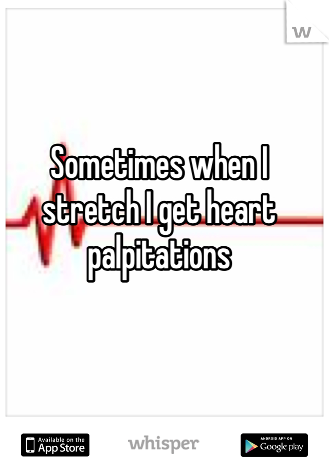 Sometimes when I stretch I get heart palpitations