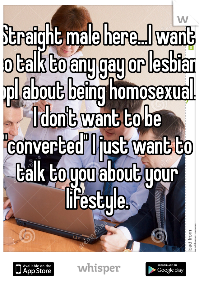 """Straight male here...I want to talk to any gay or lesbian ppl about being homosexual. I don't want to be """"converted"""" I just want to talk to you about your lifestyle."""