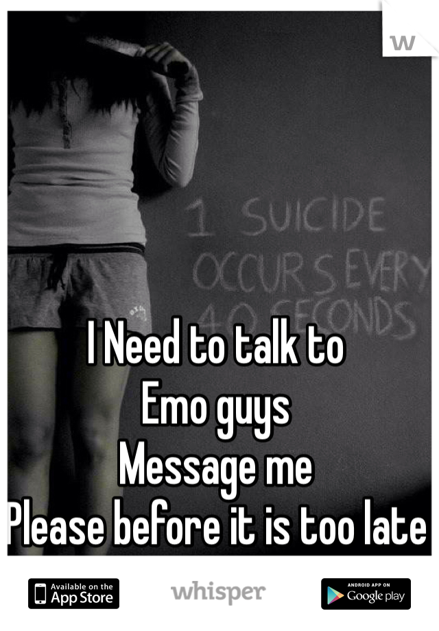 I Need to talk to  Emo guys Message me  Please before it is too late