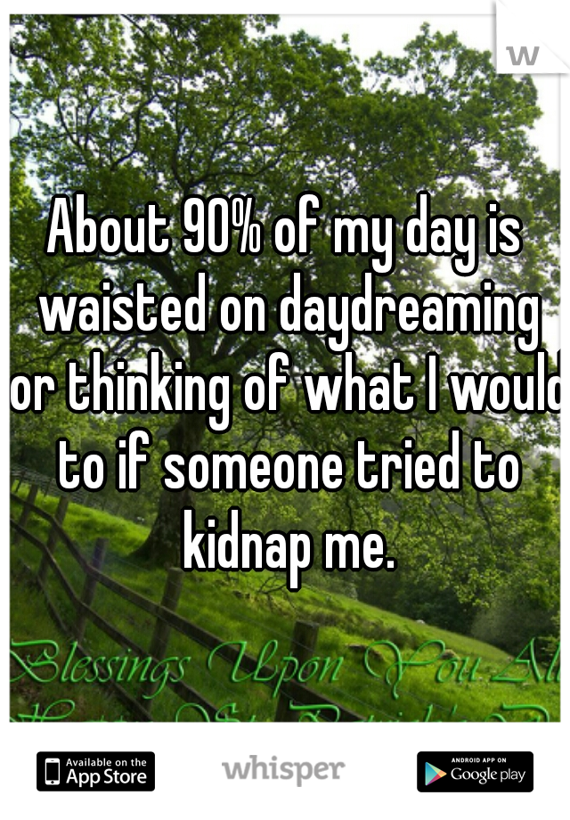 About 90% of my day is waisted on daydreaming or thinking of what I would to if someone tried to kidnap me.