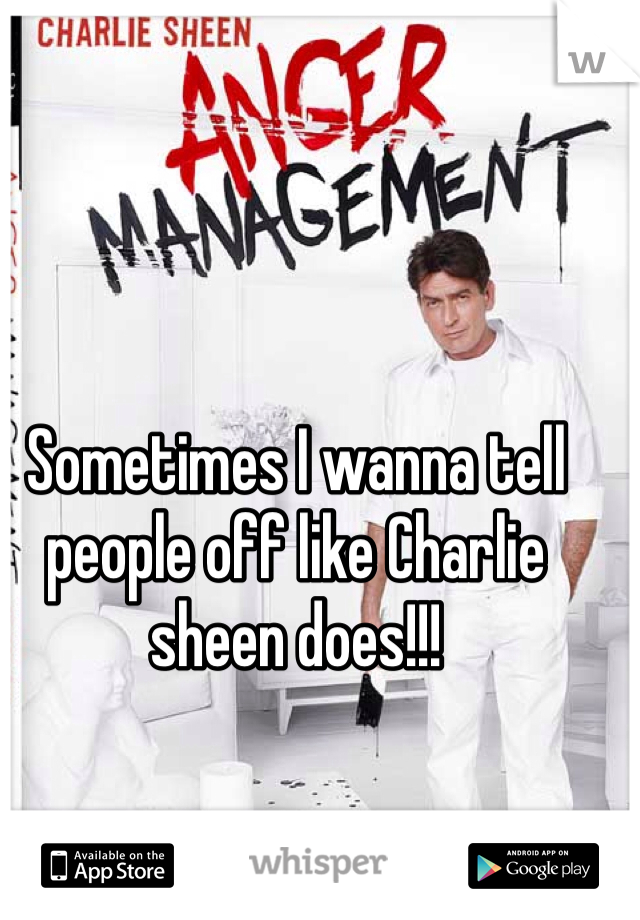 Sometimes I wanna tell people off like Charlie sheen does!!!