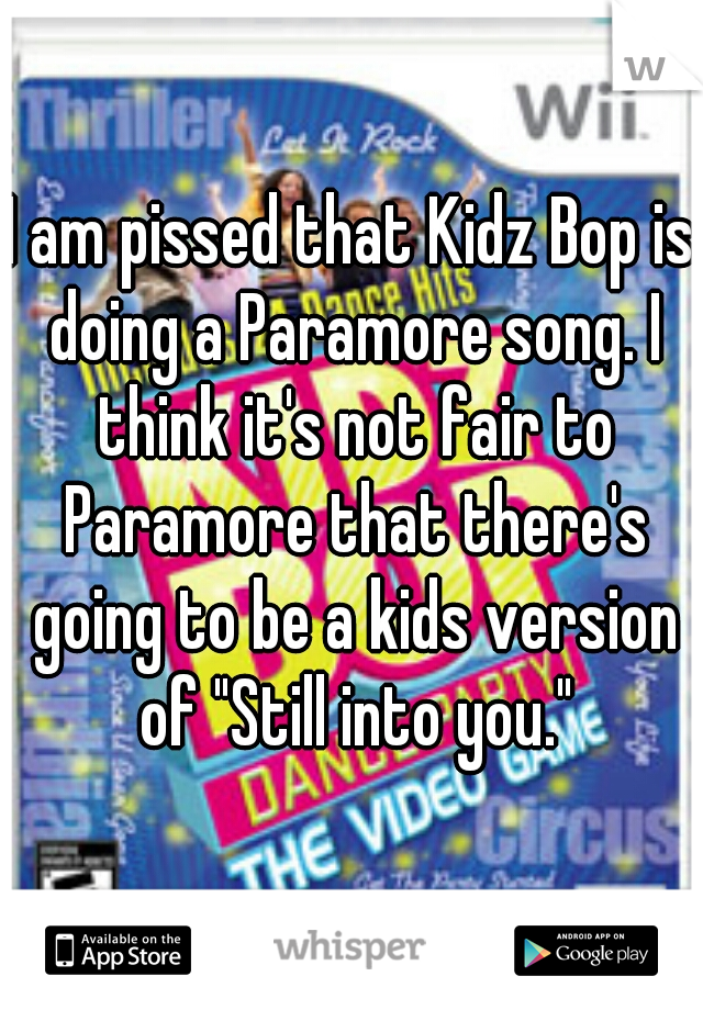 "I am pissed that Kidz Bop is doing a Paramore song. I think it's not fair to Paramore that there's going to be a kids version of ""Still into you."""