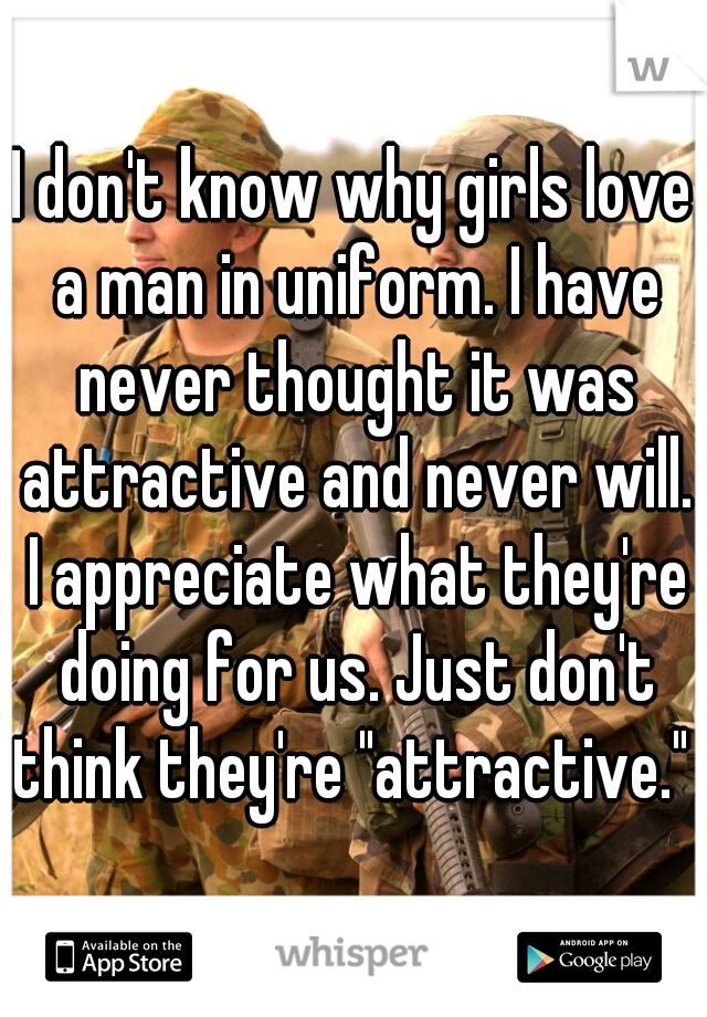 """I don't know why girls love a man in uniform. I have never thought it was attractive and never will. I appreciate what they're doing for us. Just don't think they're """"attractive."""""""