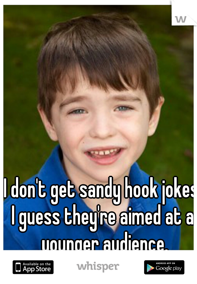 I don't get sandy hook jokes. I guess they're aimed at a younger audience.