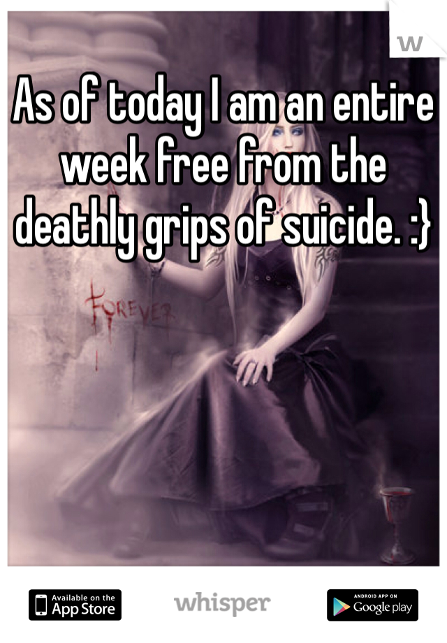 As of today I am an entire week free from the deathly grips of suicide. :}