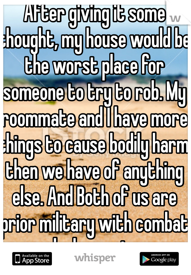 After giving it some thought, my house would be the worst place for someone to try to rob. My roommate and I have more things to cause bodily harm then we have of anything else. And Both of us are prior military with combat deployments.