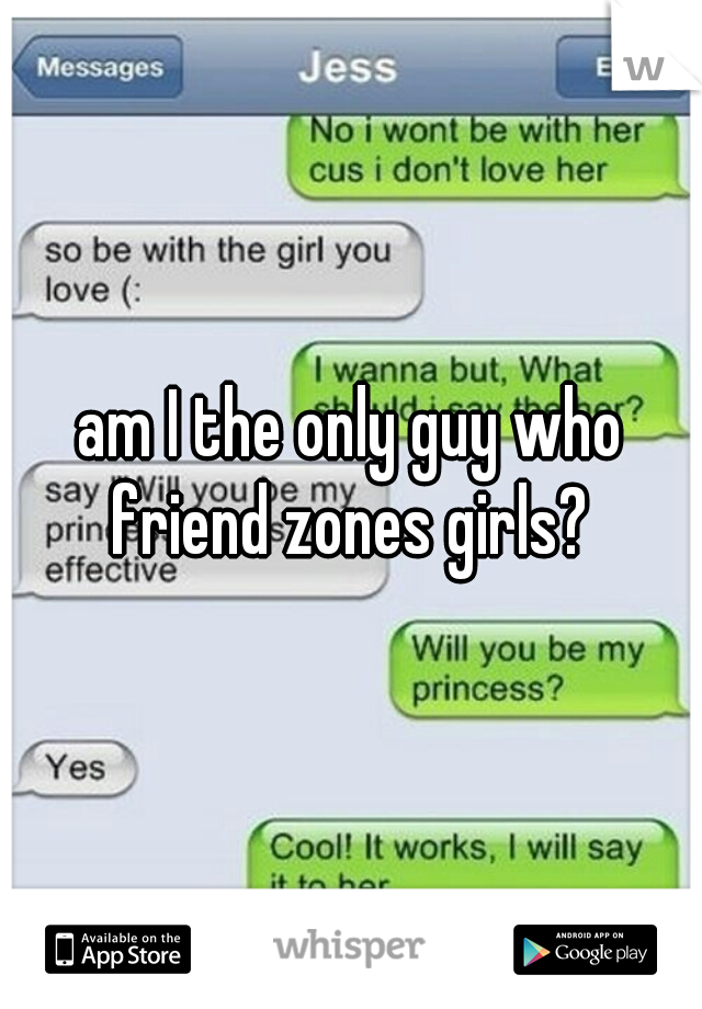 am I the only guy who friend zones girls?