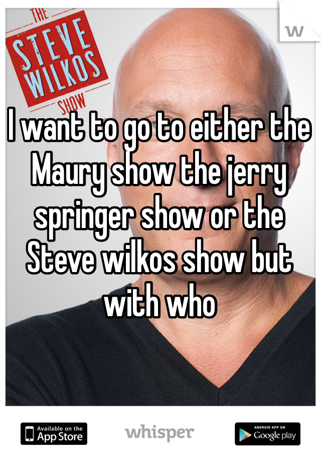 I want to go to either the Maury show the jerry springer show or the Steve wilkos show but with who