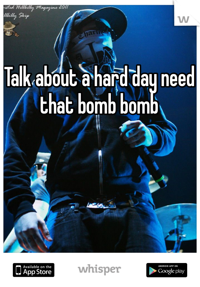 Talk about a hard day need that bomb bomb