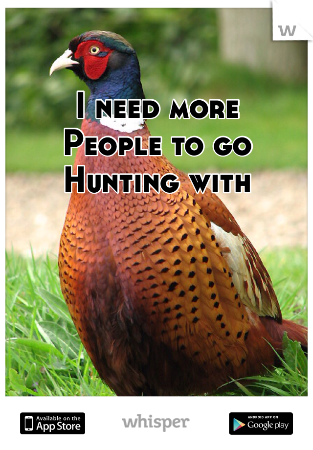 I need more People to go Hunting with