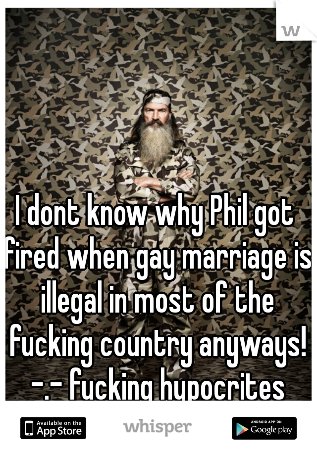 I dont know why Phil got fired when gay marriage is illegal in most of the fucking country anyways! -.- fucking hypocrites