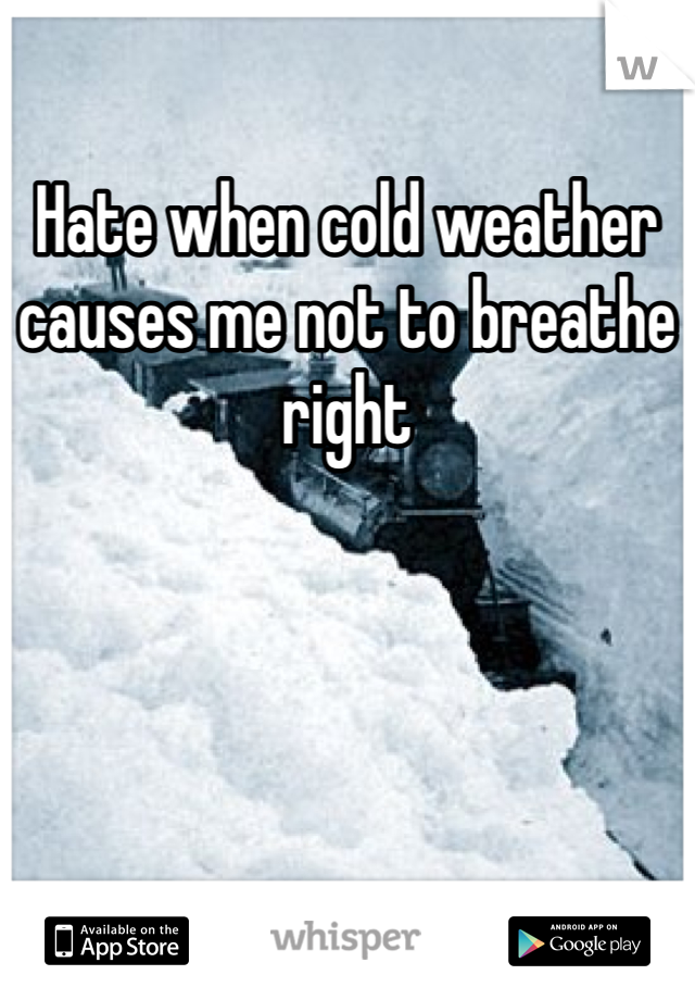 Hate when cold weather causes me not to breathe right