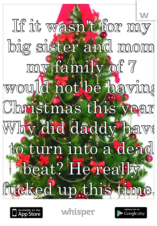 If it wasn't for my big sister and mom my family of 7 would not be having Christmas this year. Why did daddy have to turn into a dead beat? He really fucked up this time..