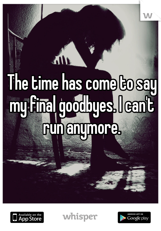 The time has come to say my final goodbyes. I can't run anymore.