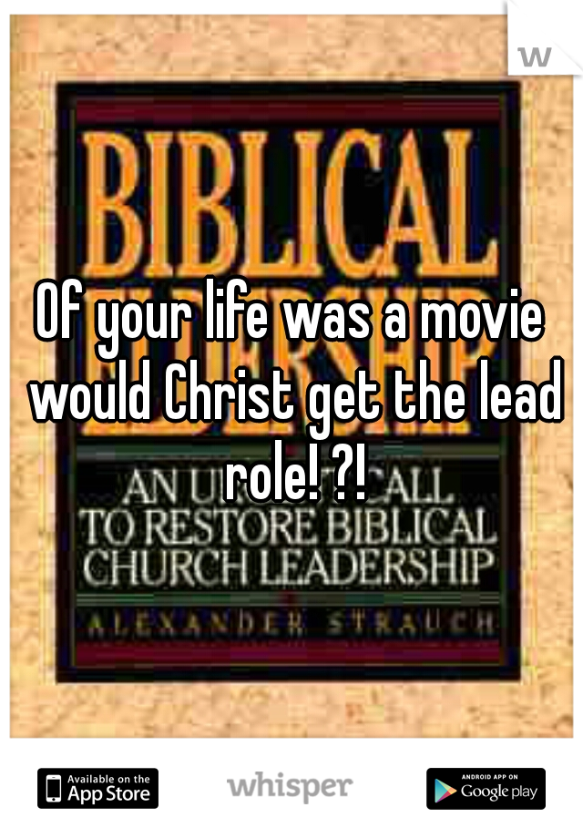Of your life was a movie would Christ get the lead role! ?!