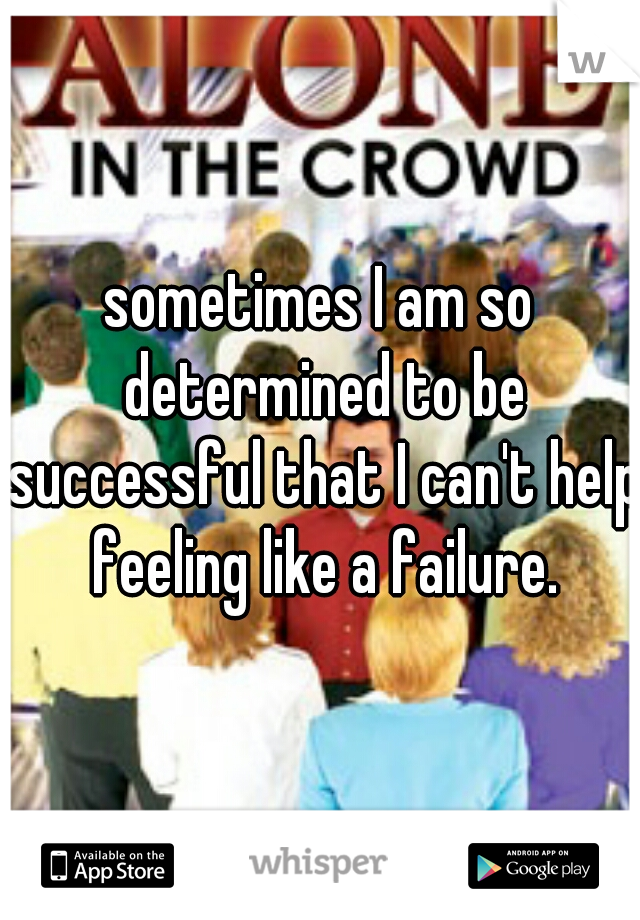sometimes I am so determined to be successful that I can't help feeling like a failure.