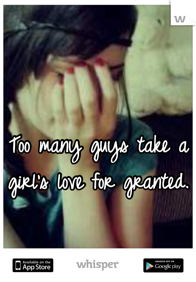 Too many guys take a girl's love for granted.