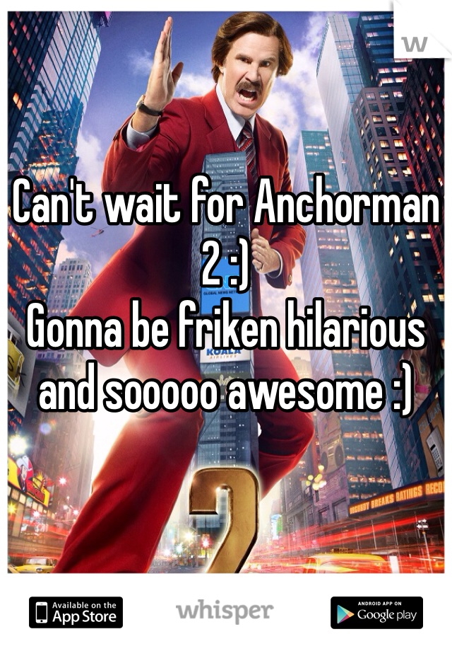 Can't wait for Anchorman 2 :) Gonna be friken hilarious and sooooo awesome :)